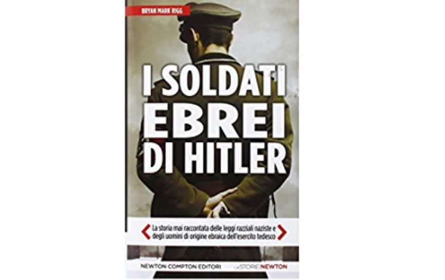 I 150.000 soldati ebrei di Hitler. La storia mai raccontata delle leggi razziali naziste e degli uomini di origine ebraica dell'esercito tedesco